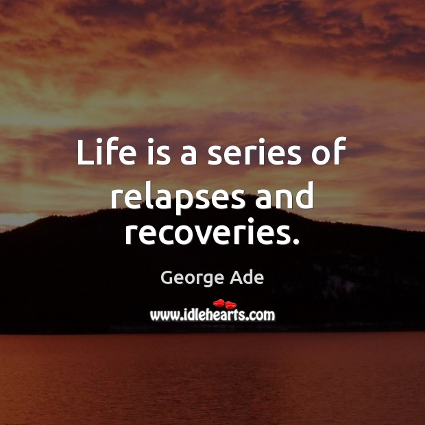 Life is a series of relapses and recoveries. George Ade Picture Quote