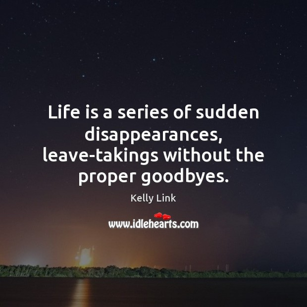 Life is a series of sudden disappearances, leave-takings without the proper goodbyes. Kelly Link Picture Quote