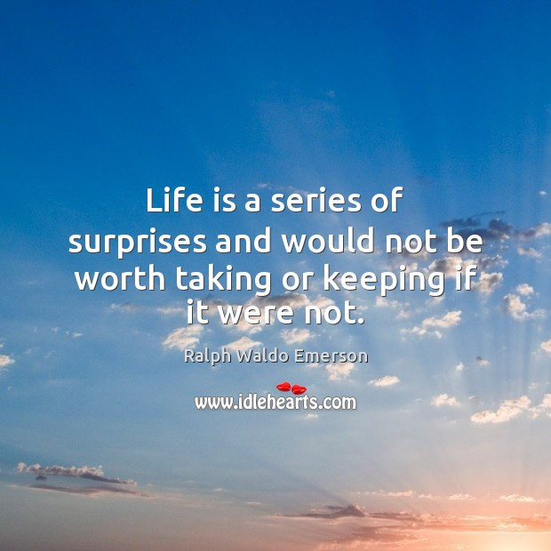 Life is a series of surprises and would not be worth taking or keeping if it were not. Image