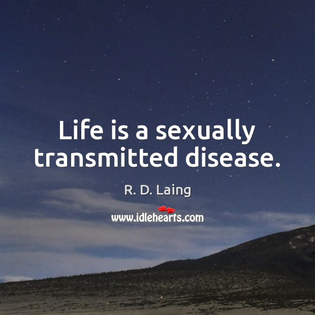 Life is a sexually transmitted disease. Image
