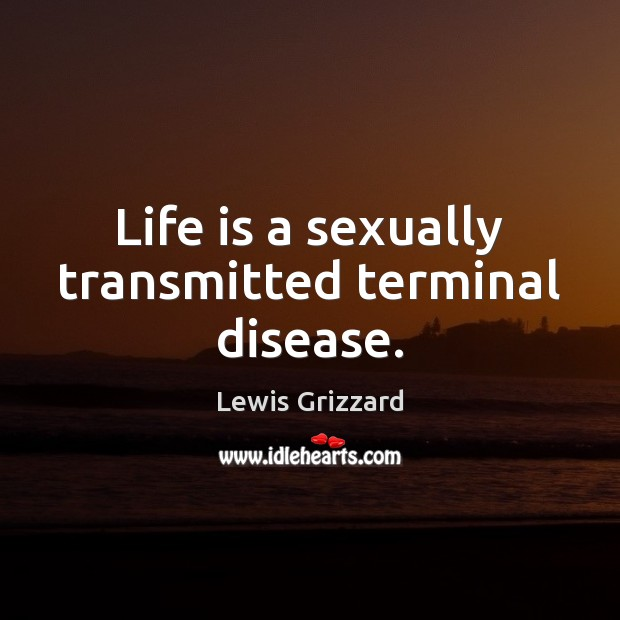 Life is a sexually transmitted terminal disease. Lewis Grizzard Picture Quote