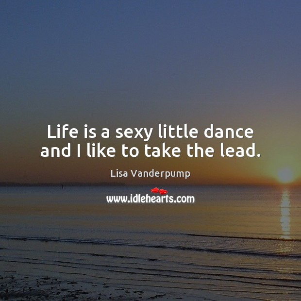 Image, Life is a sexy little dance and I like to take the lead.