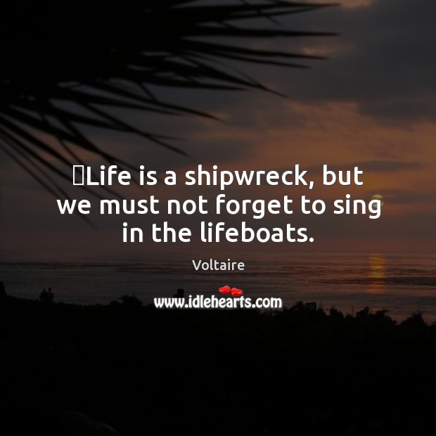 Image, ‎Life is a shipwreck, but we must not forget to sing in the lifeboats.