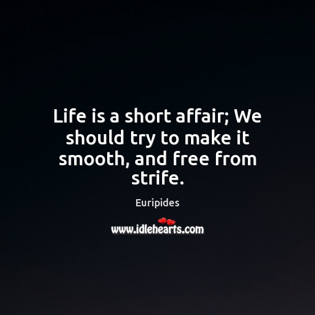 Life is a short affair; We should try to make it smooth, and free from strife. Image