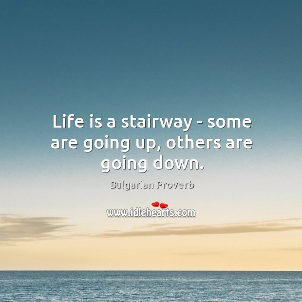Life is a stairway – some are going up, others are going down. Bulgarian Proverbs Image