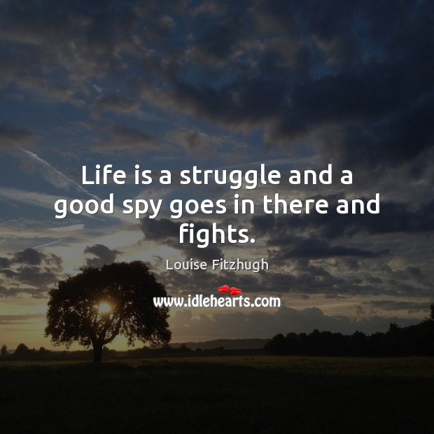 Life is a struggle and a good spy goes in there and fights. Image