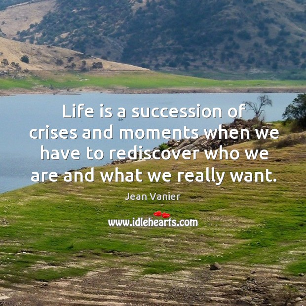 Life is a succession of crises and moments when we have to rediscover who we are and what we really want. Image