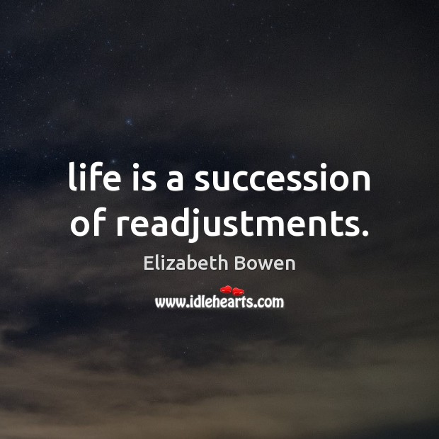 Life is a succession of readjustments. Elizabeth Bowen Picture Quote