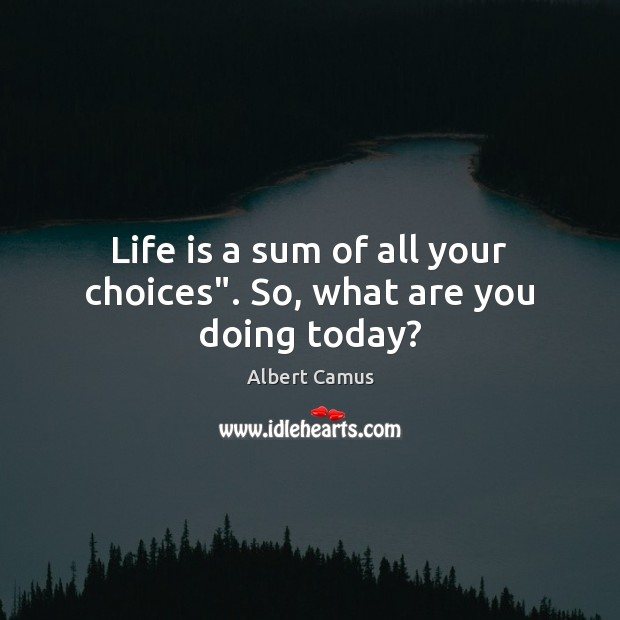 "Life is a sum of all your choices"". So, what are you doing today? Image"
