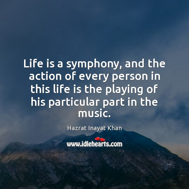 Life is a symphony, and the action of every person in this Hazrat Inayat Khan Picture Quote