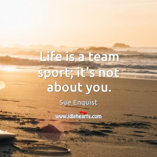 Life is a team sport; it's not about you. Sue Enquist Picture Quote