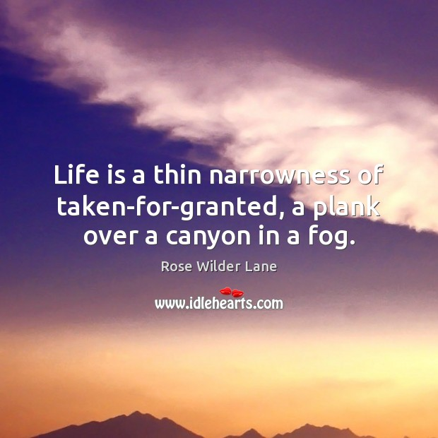 Life is a thin narrowness of taken-for-granted, a plank over a canyon in a fog. Image