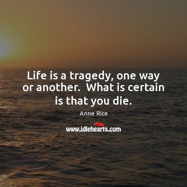 Life is a tragedy, one way or another.  What is certain is that you die. Image