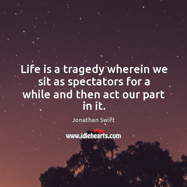 Life is a tragedy wherein we sit as spectators for a while and then act our part in it. Image