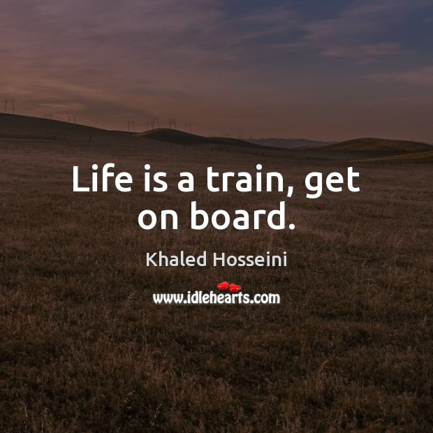 Life is a train, get on board. Khaled Hosseini Picture Quote