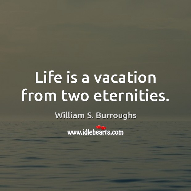 Life is a vacation from two eternities. Image
