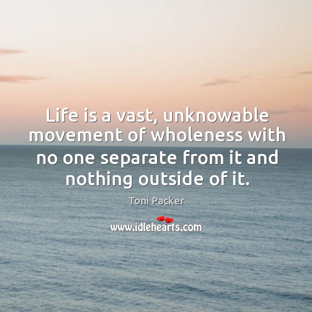 Life is a vast, unknowable movement of wholeness with no one separate Toni Packer Picture Quote