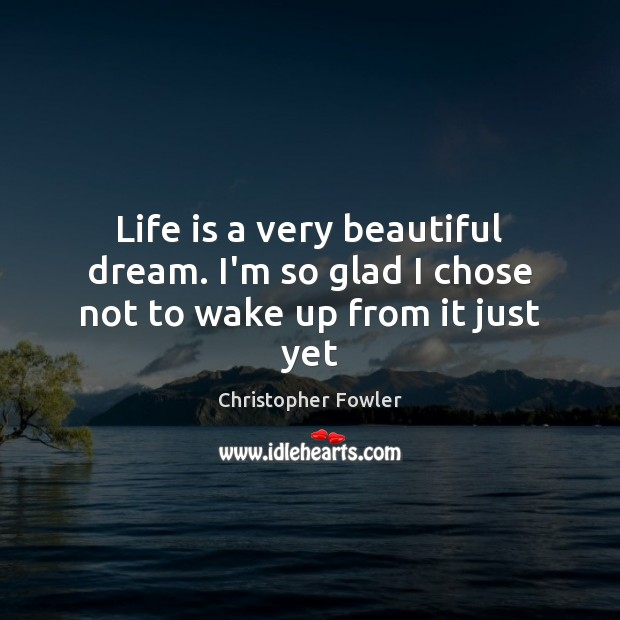 Image, Life is a very beautiful dream. I'm so glad I chose not to wake up from it just yet