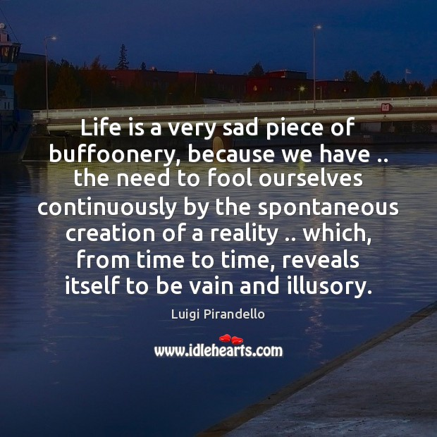 Life is a very sad piece of buffoonery, because we have .. the Image