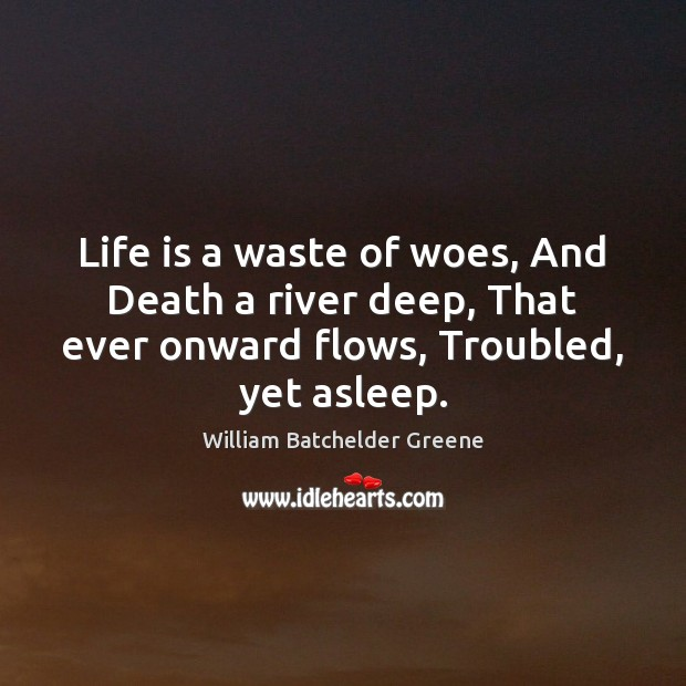 Image, Life is a waste of woes, And Death a river deep, That