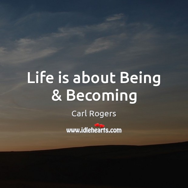 Carl Rogers Picture Quote image saying: Life is about Being & Becoming