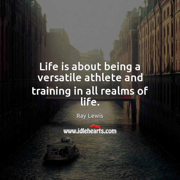 Life is about being a versatile athlete and training in all realms of life. Ray Lewis Picture Quote