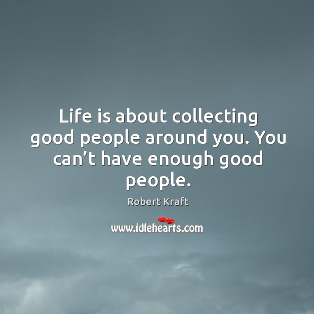 Life is about collecting good people around you. You can't have enough good people. Image