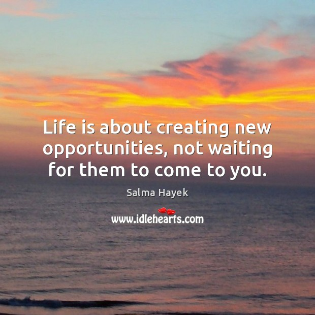 Image, Life is about creating new opportunities, not waiting for them to come to you.