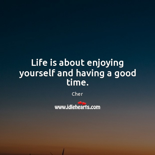 Life is about enjoying yourself and having a good time. Image