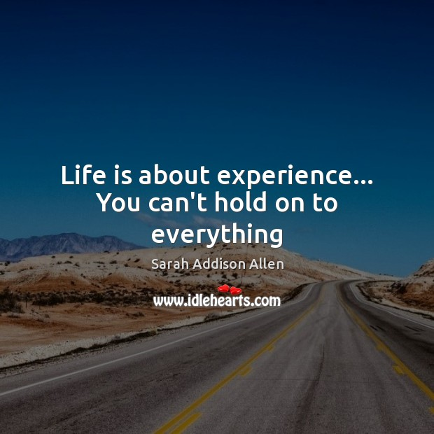 Image, Life is about experience… You can't hold on to everything