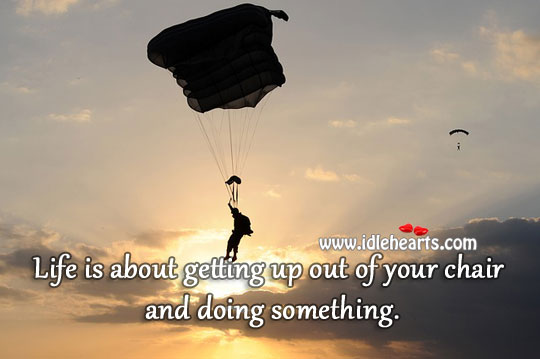 Life is about getting up and doing something. Image