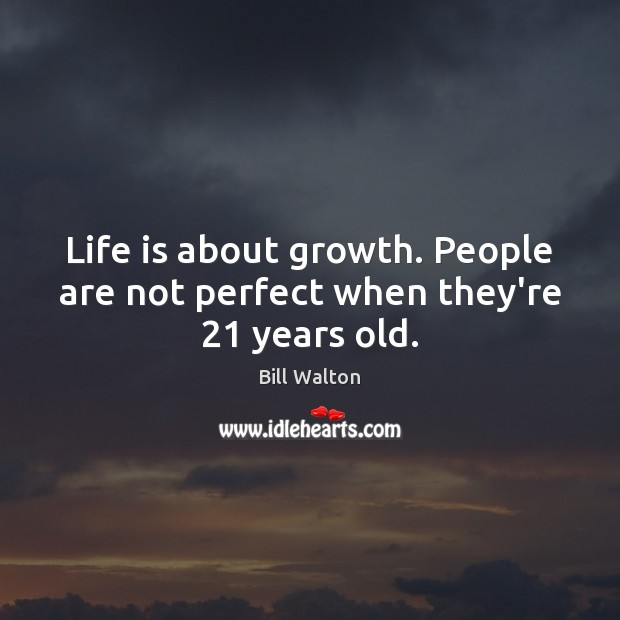 Life is about growth. People are not perfect when they're 21 years old. Bill Walton Picture Quote