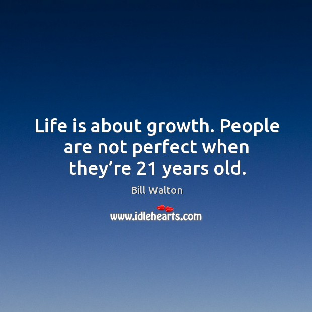 Life is about growth. People are not perfect when they're 21 years old. Image