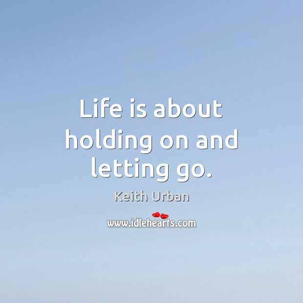Life is about holding on and letting go. Keith Urban Picture Quote
