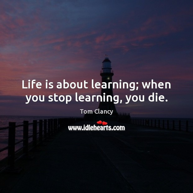 Life is about learning; when you stop learning, you die. Tom Clancy Picture Quote