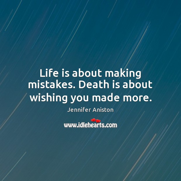 Life is about making mistakes. Death is about wishing you made more. Jennifer Aniston Picture Quote