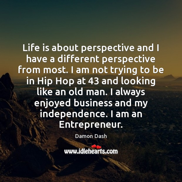 Life is about perspective and I have a different perspective from most. Independence Quotes Image