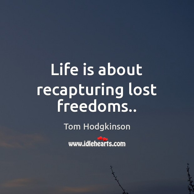 Life is about recapturing lost freedoms.. Tom Hodgkinson Picture Quote