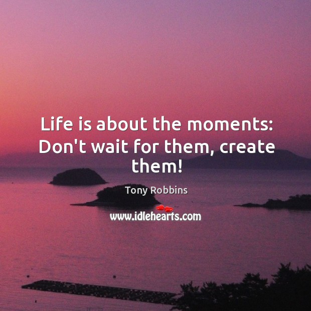 Image, Life is about the moments: Don't wait for them, create them!