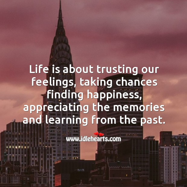 Life is about trusting our feelings, taking chances finding happiness, appreciating the Image