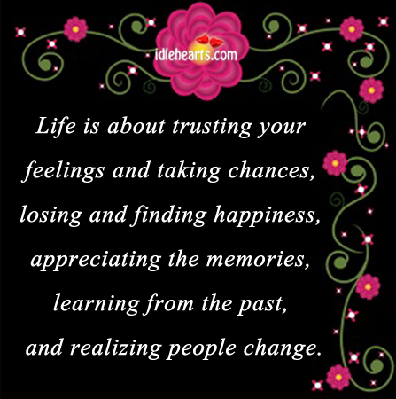 Life Is About Trusting Your Feelings And Taking Chances….