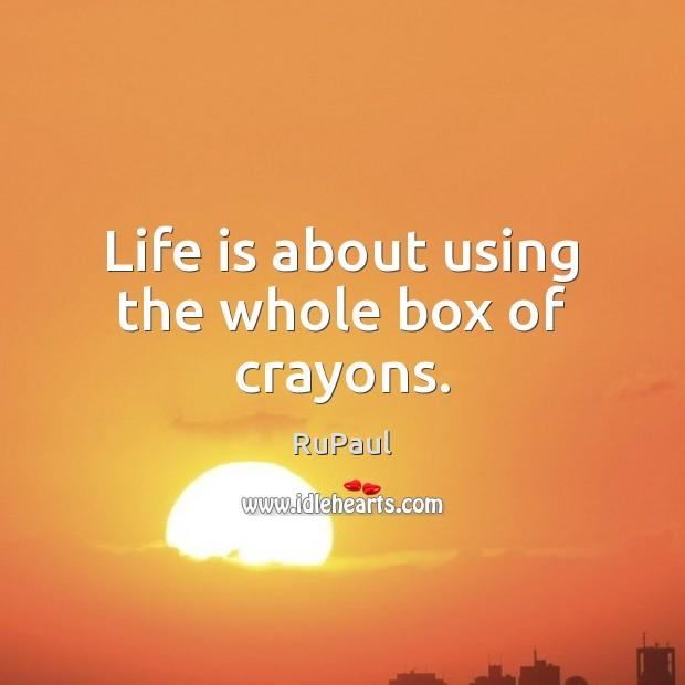 Image, Life is about using the whole box of crayons.