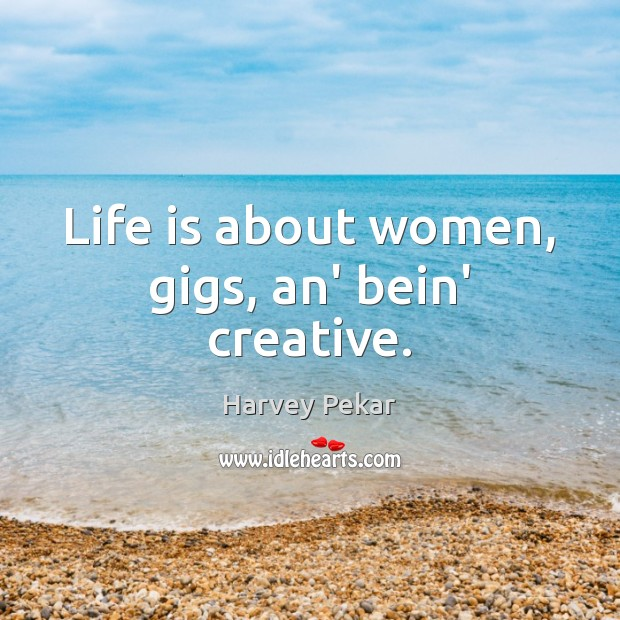 Life is about women, gigs, an' bein' creative. Image