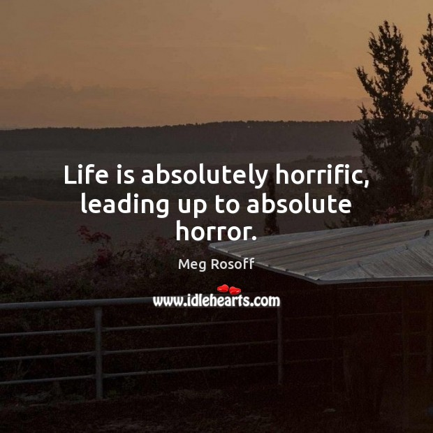 Life is absolutely horrific, leading up to absolute horror. Meg Rosoff Picture Quote