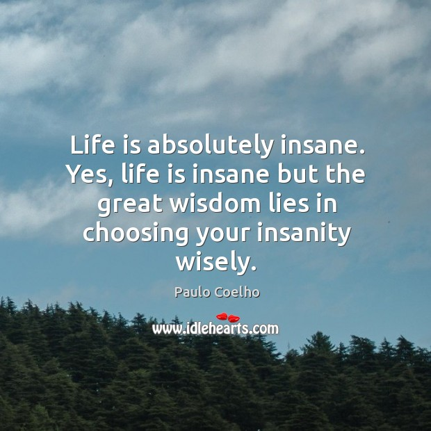 Life is absolutely insane. Yes, life is insane but the great wisdom Image