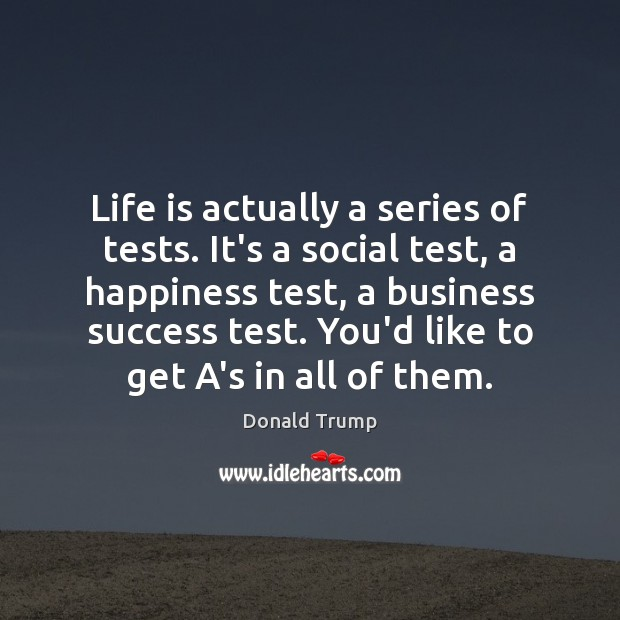 Life is actually a series of tests. It's a social test, a Image