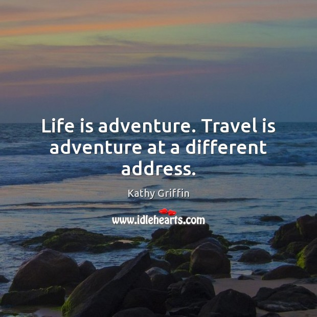 Life is adventure. Travel is adventure at a different address. Image