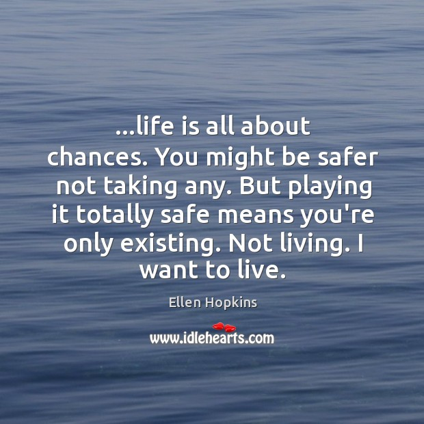 …life is all about chances. You might be safer not taking any. Ellen Hopkins Picture Quote
