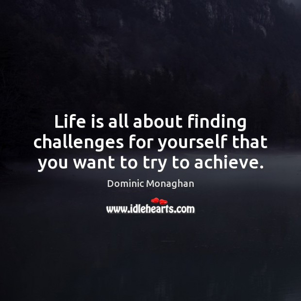 Image, Life is all about finding challenges for yourself that you want to try to achieve.