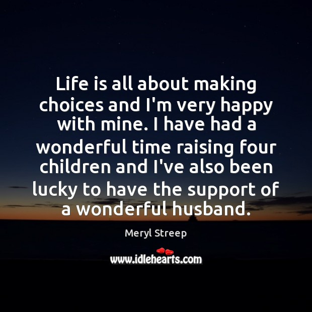 Life is all about making choices and I'm very happy with mine. Meryl Streep Picture Quote